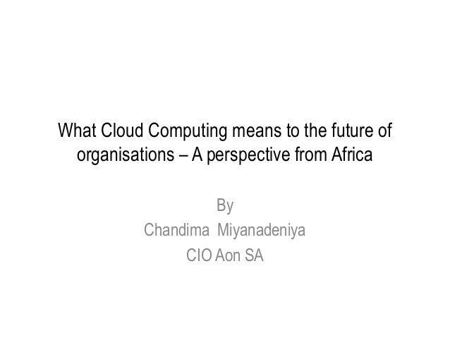 What Cloud Computing means to the future of organisations – A perspective from Africa By Chandima Miyanadeniya CIO Aon SA
