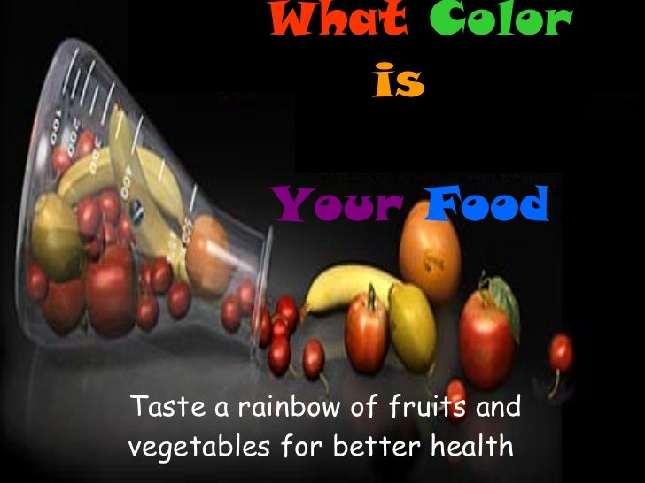 Taste a rainbow of fruits and vegetables for better health   What   Color   is   Your  Food ?