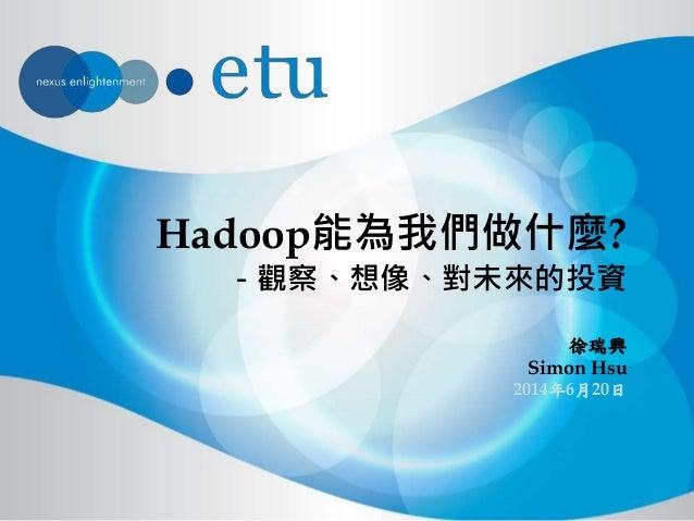Hadoop能為我們做什麼? - 觀察、想像、對未來的投資 徐瑞興 Simon Hsu 2014年6月20日