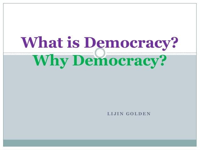 L I J I N G O L D E N What is Democracy? Why Democracy?
