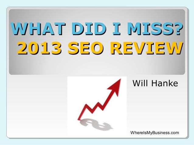 WHAT DID I MISS? 2013 SEO REVIEW Will Hanke  WhereIsMyBusiness.com