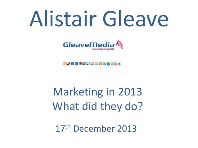 Alistair Gleave Marketing in 2013 What did they do? 17th December 2013