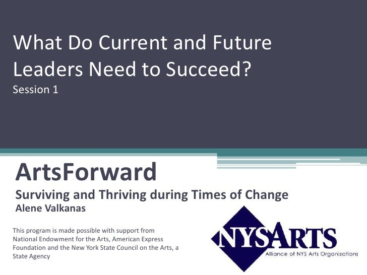 What Do Current and Future Leaders Need to Succeed? Session 1     ArtsForward Surviving and Thriving during Times of Chang...