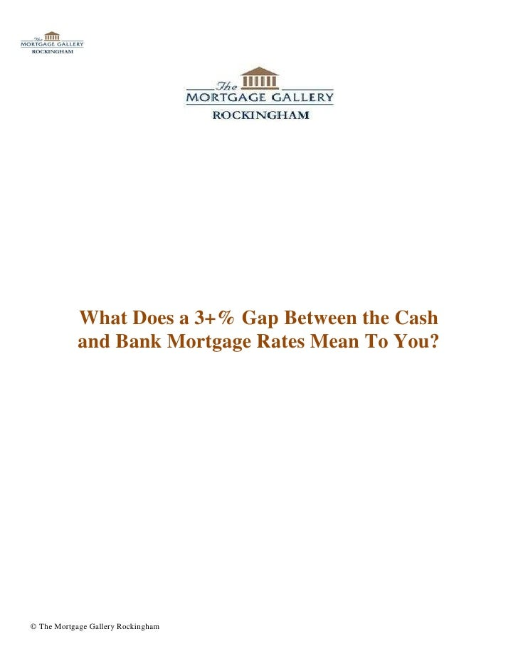 What Does a 3+% Gap Between the Cash            and Bank Mortgage Rates Mean To You?© The Mortgage Gallery Rockingham