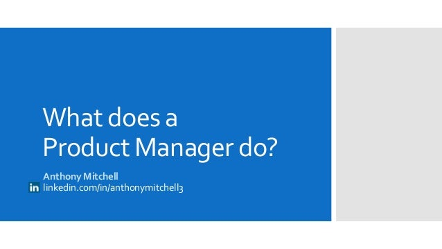 What Does a Product Manager Do? Company Presentation July 1, 2013 linkedin.com/anthonymitc hell3