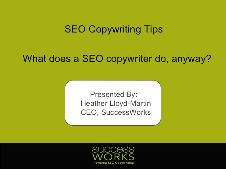 SEO Copywriting Tips What does a SEO copywriter do, anyway? Presented By:  Heather Lloyd-Martin CEO, SuccessWorks