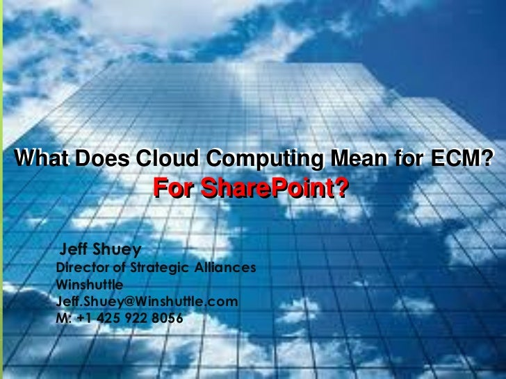 What Does Cloud Computing Mean for ECM?                 For SharePoint?   Jeff Shuey   Director of Strategic Alliances   W...