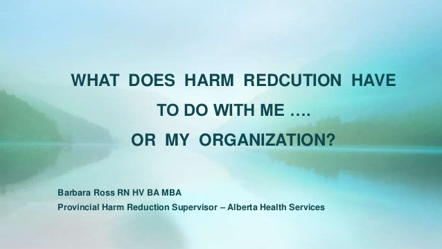 WHAT DOES HARM REDCUTION HAVETO DO WITH ME ….OR MY ORGANIZATION?Barbara Ross RN HV BA MBAProvincial Harm Reduction Supervi...