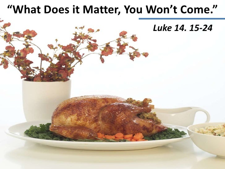 """""""What Does it Matter, You Won't Come.""""                          Luke 14. 15-24"""