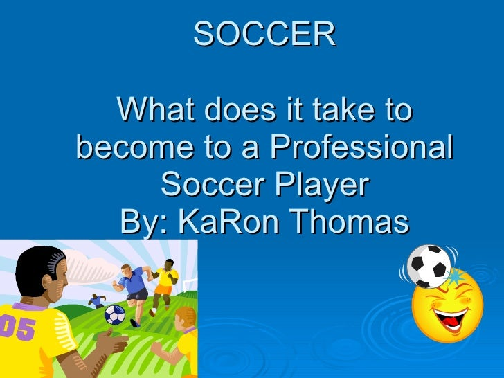 SOCCER What does it take to become to a Professional Soccer Player By: KaRon Thomas