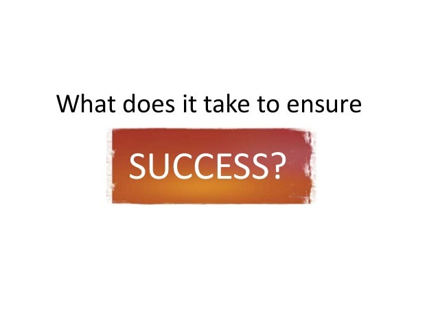 What does it take to ensure      SUCCESS?
