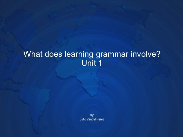 What does learning grammar involve? Unit 1 By: Julio Vangel Pérez