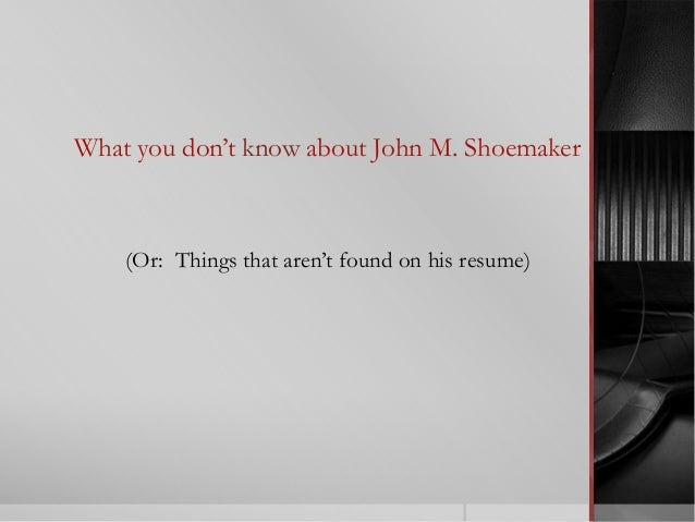 What you don't know about John M. Shoemaker (Or: Things that aren't found on his resume)