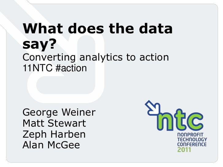 What does the data say? Converting analytics to action<br />11NTC #action <br />George WeinerMatt StewartZephHarbenAlan Mc...