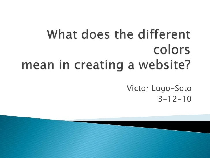 What does the different colors mean in creating a website?<br />Victor Lugo-Soto<br />3-12-10<br />