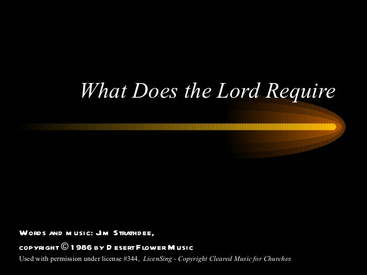 What Does the Lord Require Words and music: Jim Strathdee, copyright © 1986 by Desert Flower Music Used with permission un...