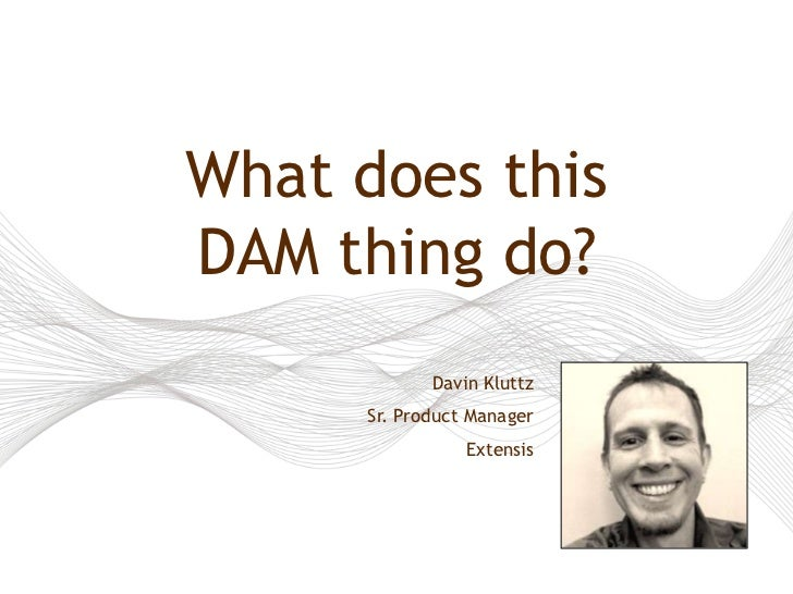 What does thisDAM thing do?             Davin Kluttz      Sr. Product Manager                 Extensis