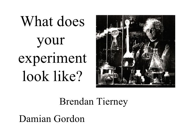 What does your  experiment look like? Damian Gordon