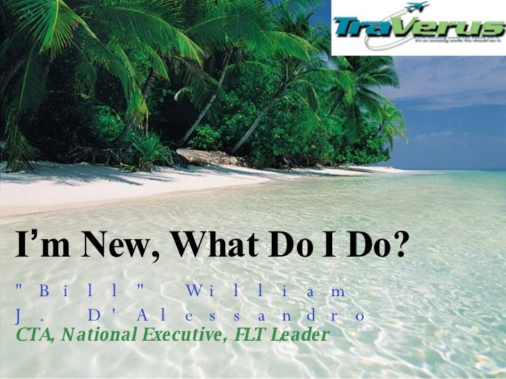 "I ' m New, What Do I Do? ""Bill"" William J. D'Alessandro  CTA, National Executive, FLT Leader"