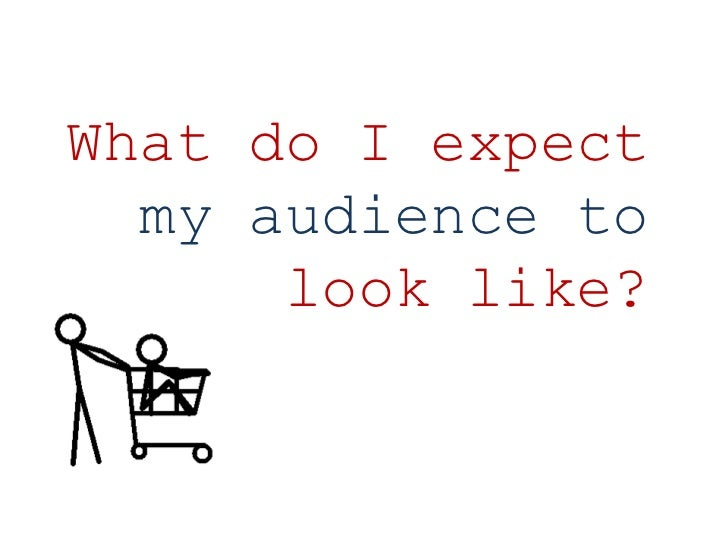What do I expect my audience to look like?<br />