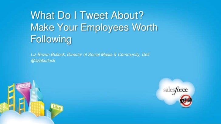 What Do I Tweet About?Make Your Employees WorthFollowingLiz Brown Bullock, Director of Social Media & Community, Dell@lizb...