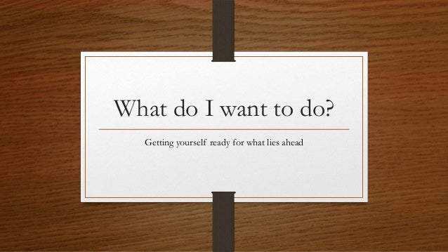 What do I want to do? Getting yourself ready for what lies ahead