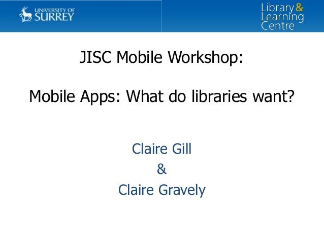 JISC Mobile Workshop: Mobile Apps: What do libraries want? Claire Gill & Claire Gravely