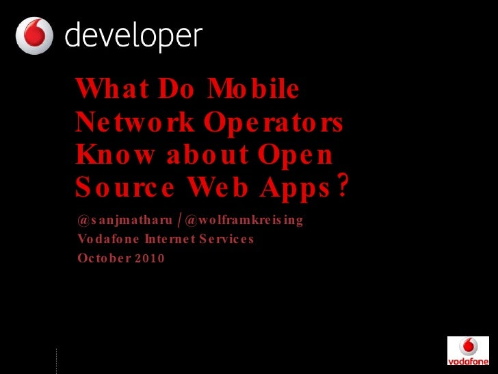 What Do Mobile Network Operators Know about Open Source Web Apps? @sanjmatharu / @wolframkreising Vodafone Internet Servic...