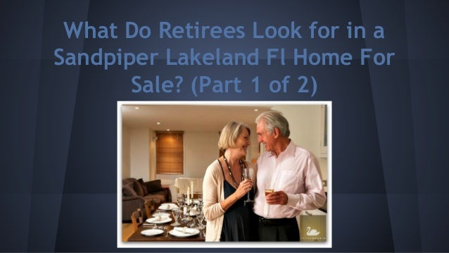 What Do Retirees Look for in a Sandpiper Lakeland Fl Home For Sale? (Part 1 of 2)