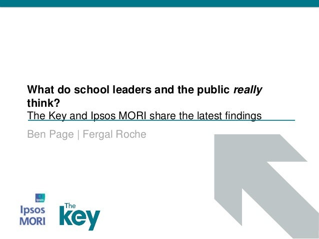 What do school leaders and the public really think? The Key and Ipsos MORI share the latest findings Ben Page | Fergal Roc...