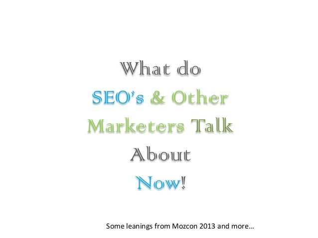 What do SEO's & Other Marketers Talk About Now! Some leanings from Mozcon 2013 and more…