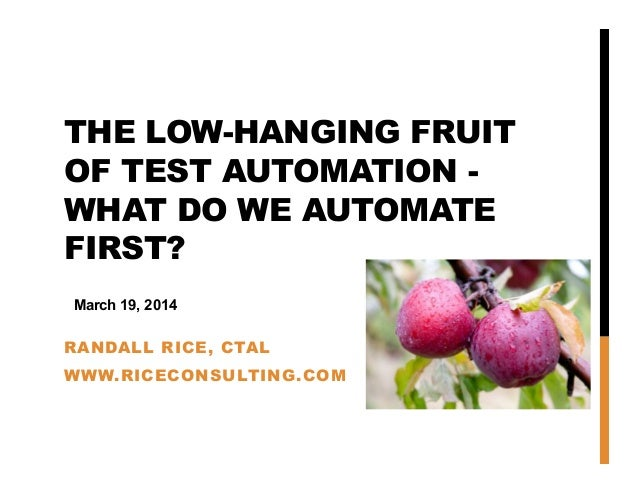 THE LOW-HANGING FRUIT OF TEST AUTOMATION - WHAT DO WE AUTOMATE FIRST? RANDALL RICE, CTAL WWW.RICECONSULTING.COM March 19, ...