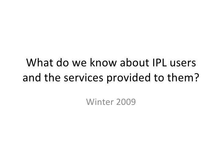 What do we know about IPL users and the services provided to them? Winter 2009