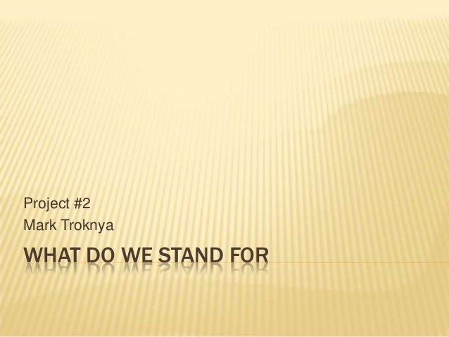WHAT DO WE STAND FOR Project #2 Mark Troknya