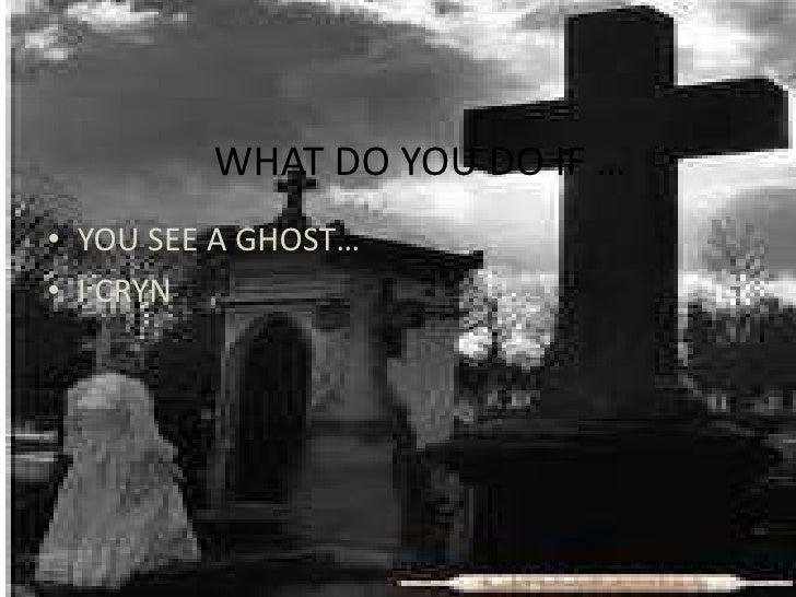 WHAT DO YOU DO IF …<br />YOU SEE A GHOST…<br />I CRYN<br />