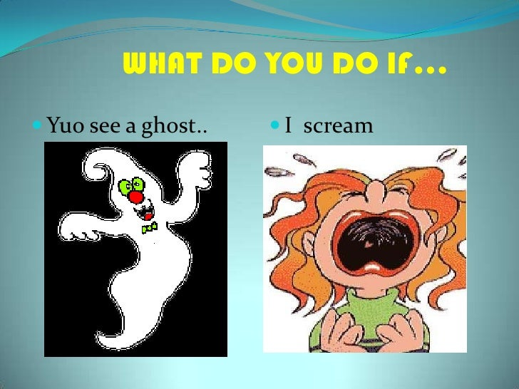 WHAT DO YOU DO IF…<br />Yuosee a ghost..<br />I  scream<br />
