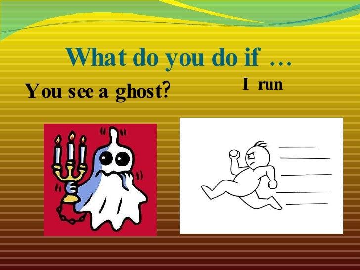 What do you do if … <ul><li>You see a ghost? </li></ul>I run