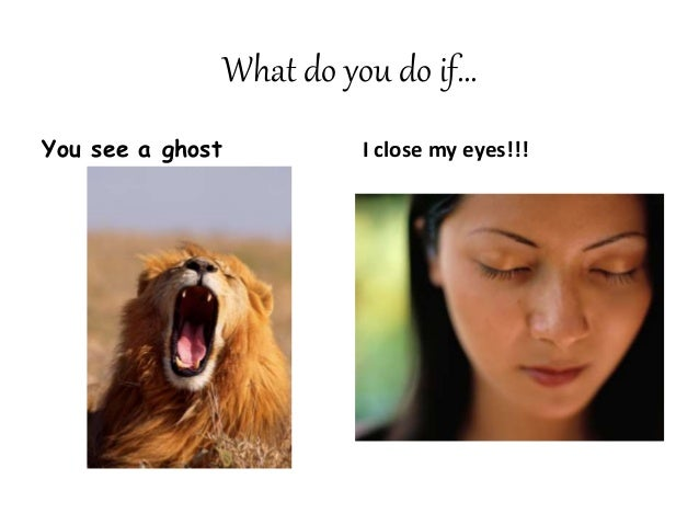 What do you do if… You see a ghost I close my eyes!!!