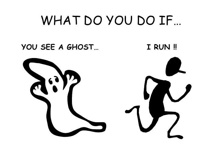 WHAT DO YOU DO IF…<br />YOU SEE A GHOST…<br />I RUN !!<br />