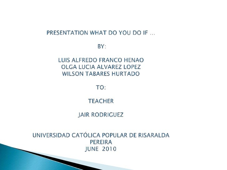 PRESENTATION WHAT DO YOU DO IF …BY:LUIS ALFREDO FRANCO HENAOOLGA LUCIA ALVAREZ LOPEZWILSON TABARES HURTADOTO:TEACHER JAIR ...