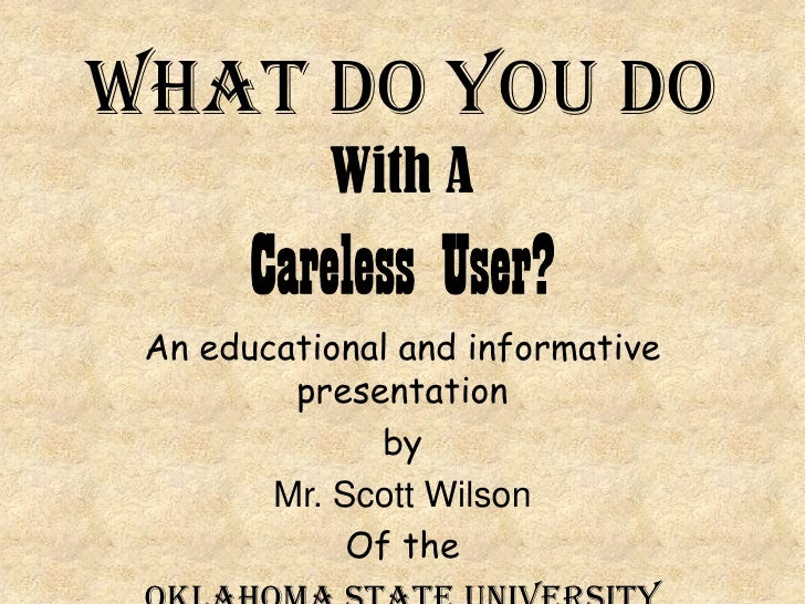 What Do You Do WithA Careless User?<br />An educational and informative presentation<br />by<br />Mr. Scott Wilson<br />Of...