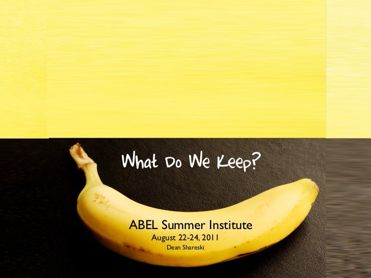 What Do We Throw Away?   What Do We Keep?    ABEL Summer Institute       August 22-24, 2011           Dean Shareski