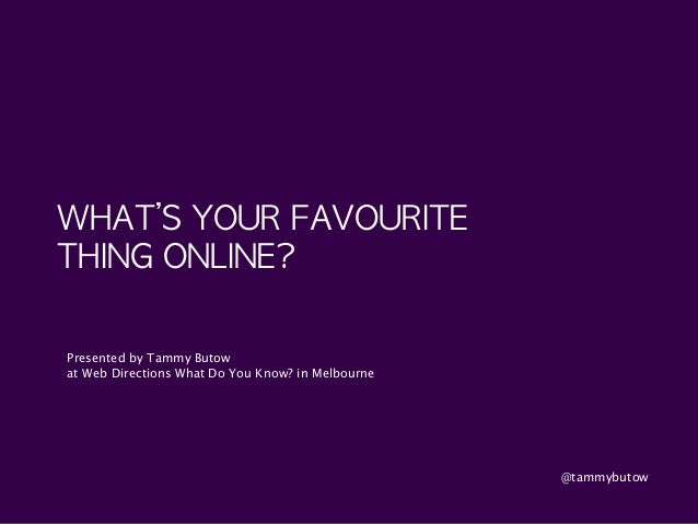 WHAT'S	 YOUR	 FAVOURITE	  THING	 ONLINE? Presented by Tammy Butow at Web Directions What Do You Know? in Melbourne @tammyb...