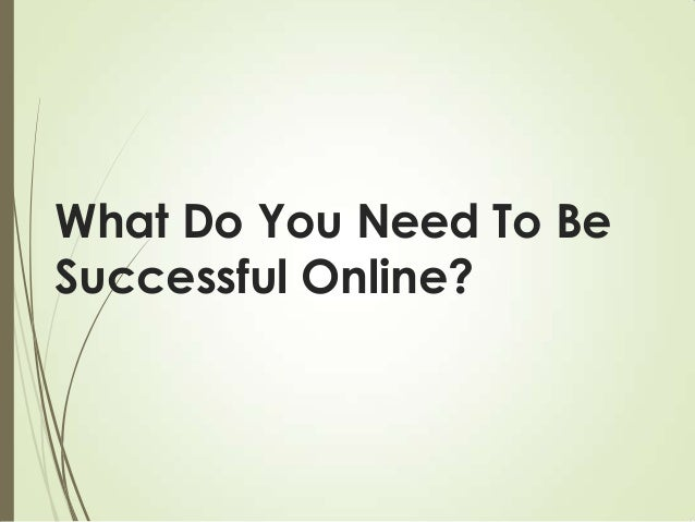 What Do You Need To Be Successful Online?