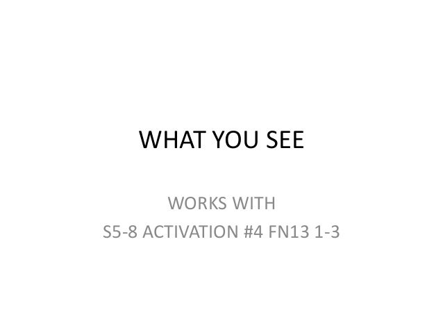 WHAT YOU SEE       WORKS WITHS5-8 ACTIVATION #4 FN13 1-3