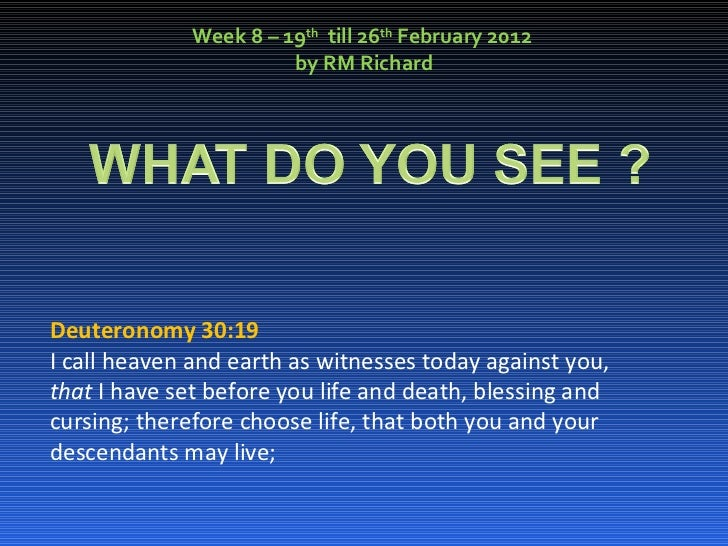 Week 8 – 19 th   till 26 th  February 2012  by RM Richard Deuteronomy 30:19 I call heaven and earth as witnesses today aga...