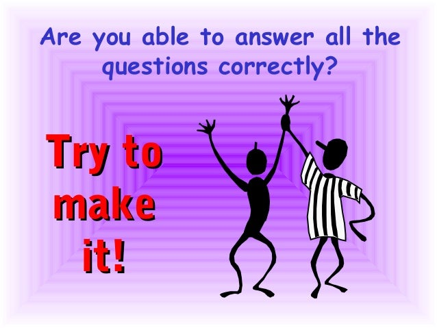 Are you able to answer all the     questions correctly?Try tomake  it!
