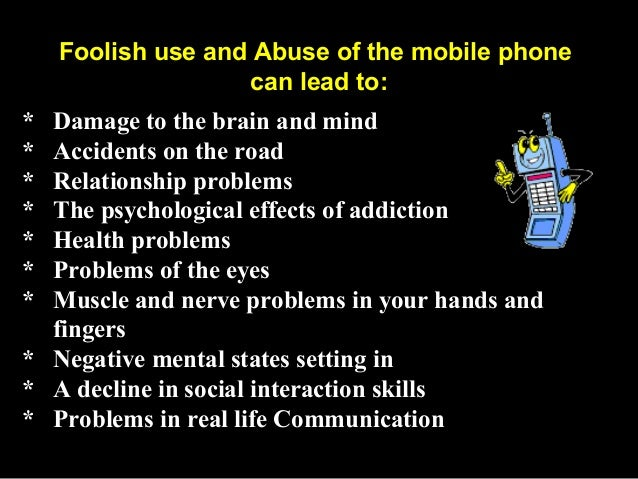 uses and abuses of mobile phones Best answer: the invention of mobiles phones is a great achievement and plays an important part in our daily life its many aspects are beneficial but some are negative effects as well its development brought convenience and advantages to the world communication between people to people becomes so easier.