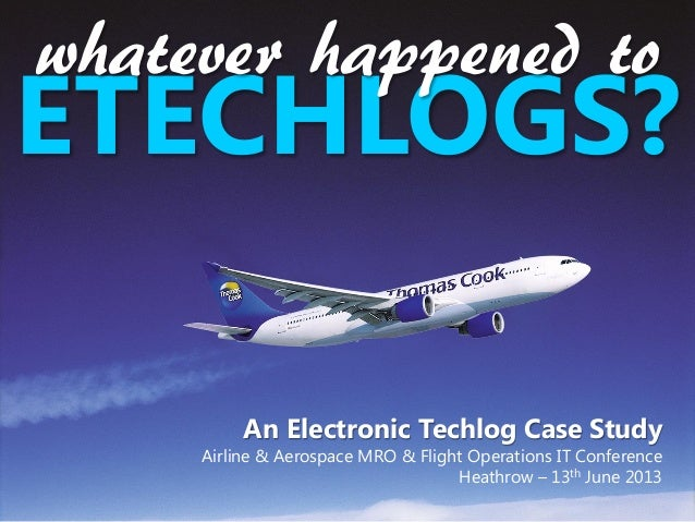 An Electronic Techlog Case StudyAirline & Aerospace MRO & Flight Operations IT ConferenceHeathrow – 13th June 2013ETECHLOG...