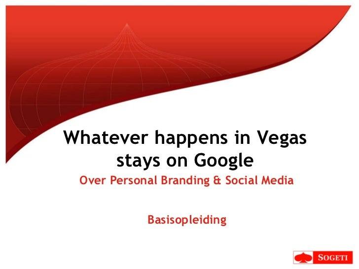 Over Personal Branding & Social Media Basisopleiding Whatever happens in Vegas stays on Google